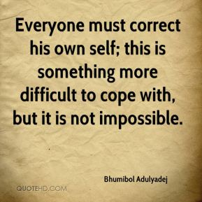 Everyone must correct his own self; this is something more difficult to cope with, but it is not impossible.