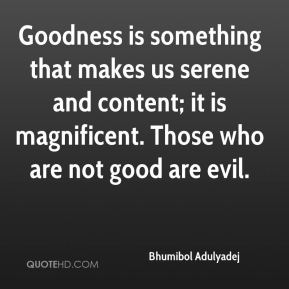Bhumibol Adulyadej - Goodness is something that makes us serene and content; it is magnificent. Those who are not good are evil.