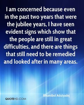 Bhumibol Adulyadej - I am concerned because even in the past two years that were the jubilee years, I have seen evident signs which show that the people are still in great difficulties, and there are things that still need to be remedied and looked after in many areas.