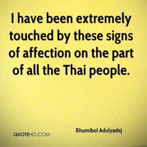 Bhumibol Adulyadej - I have been extremely touched by these signs of affection on the part of all the Thai people.
