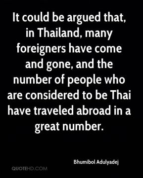 Bhumibol Adulyadej - It could be argued that, in Thailand, many foreigners have come and gone, and the number of people who are considered to be Thai have traveled abroad in a great number.