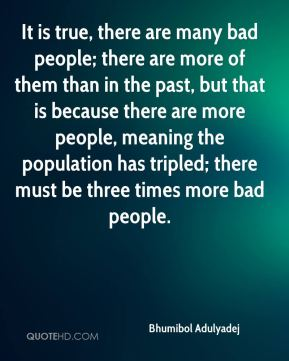 Bhumibol Adulyadej - It is true, there are many bad people; there are more of them than in the past, but that is because there are more people, meaning the population has tripled; there must be three times more bad people.