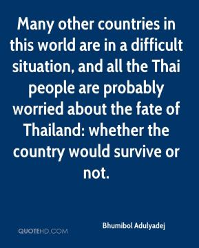 Many other countries in this world are in a difficult situation, and all the Thai people are probably worried about the fate of Thailand: whether the country would survive or not.