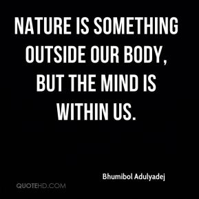 Bhumibol Adulyadej - Nature is something outside our body, but the mind is within us.