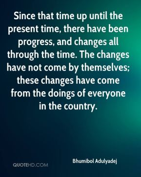 Since that time up until the present time, there have been progress, and changes all through the time. The changes have not come by themselves; these changes have come from the doings of everyone in the country.