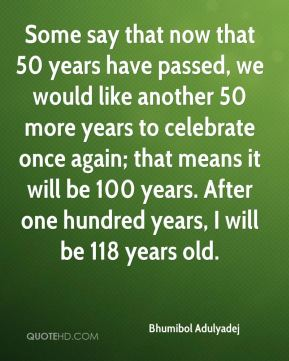 Some say that now that 50 years have passed, we would like another 50 more years to celebrate once again; that means it will be 100 years. After one hundred years, I will be 118 years old.