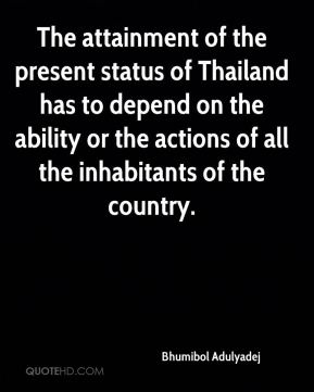 Bhumibol Adulyadej - The attainment of the present status of Thailand has to depend on the ability or the actions of all the inhabitants of the country.