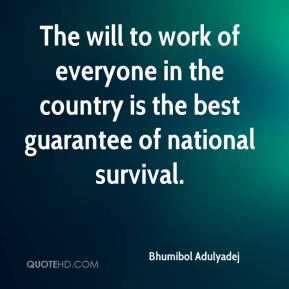 Bhumibol Adulyadej - The will to work of everyone in the country is the best guarantee of national survival.