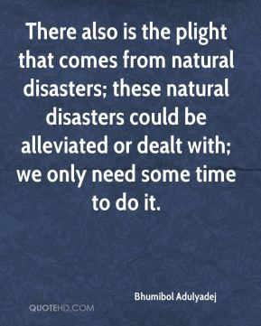 Bhumibol Adulyadej - There also is the plight that comes from natural disasters; these natural disasters could be alleviated or dealt with; we only need some time to do it.