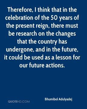 Therefore, I think that in the celebration of the 50 years of the present reign, there must be research on the changes that the country has undergone, and in the future, it could be used as a lesson for our future actions.