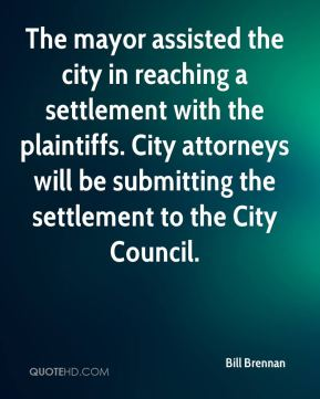 Bill Brennan - The mayor assisted the city in reaching a settlement with the plaintiffs. City attorneys will be submitting the settlement to the City Council.