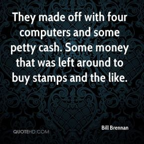 They made off with four computers and some petty cash. Some money that was left around to buy stamps and the like.