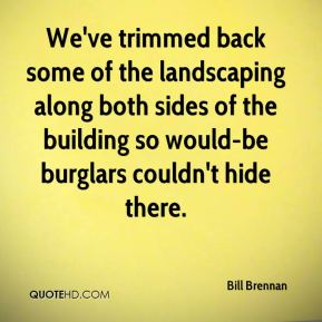 Bill Brennan - We've trimmed back some of the landscaping along both sides of the building so would-be burglars couldn't hide there.