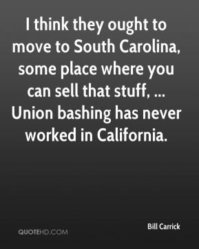 Bill Carrick - I think they ought to move to South Carolina, some place where you can sell that stuff, ... Union bashing has never worked in California.