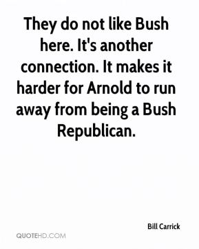 Bill Carrick - They do not like Bush here. It's another connection. It makes it harder for Arnold to run away from being a Bush Republican.