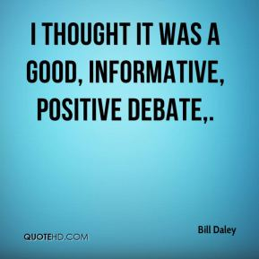 Bill Daley - I thought it was a good, informative, positive debate.