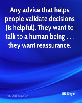 Bill Doyle - Any advice that helps people validate decisions (is helpful). They want to talk to a human being . . . they want reassurance.