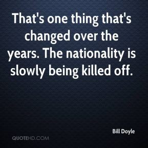 Bill Doyle - That's one thing that's changed over the years. The nationality is slowly being killed off.