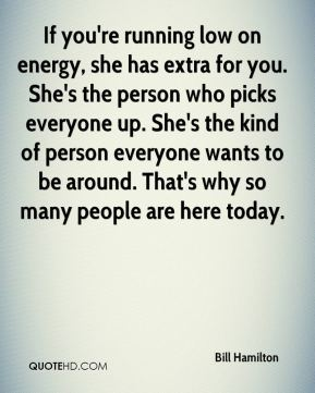 If you're running low on energy, she has extra for you. She's the person who picks everyone up. She's the kind of person everyone wants to be around. That's why so many people are here today.