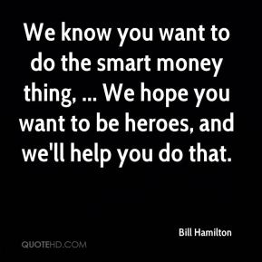 We know you want to do the smart money thing, ... We hope you want to be heroes, and we'll help you do that.