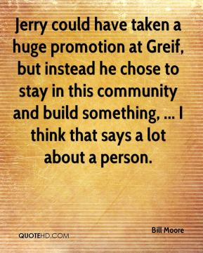 Bill Moore - Jerry could have taken a huge promotion at Greif, but instead he chose to stay in this community and build something, ... I think that says a lot about a person.