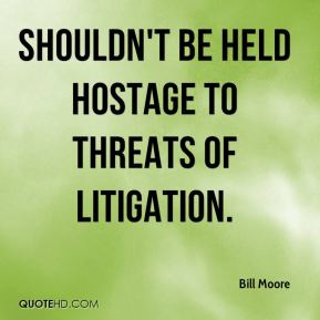 Bill Moore - shouldn't be held hostage to threats of litigation.