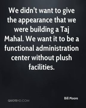 Bill Moore - We didn't want to give the appearance that we were building a Taj Mahal. We want it to be a functional administration center without plush facilities.