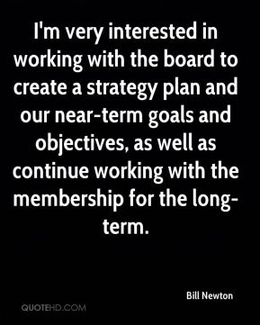 Bill Newton - I'm very interested in working with the board to create a strategy plan and our near-term goals and objectives, as well as continue working with the membership for the long-term.