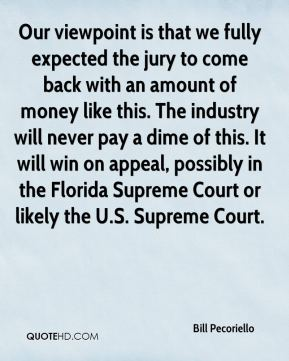 Bill Pecoriello - Our viewpoint is that we fully expected the jury to come back with an amount of money like this. The industry will never pay a dime of this. It will win on appeal, possibly in the Florida Supreme Court or likely the U.S. Supreme Court.