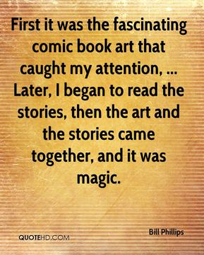 First it was the fascinating comic book art that caught my attention, ... Later, I began to read the stories, then the art and the stories came together, and it was magic.