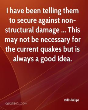 I have been telling them to secure against non-structural damage ... This may not be necessary for the current quakes but is always a good idea.