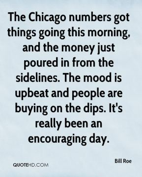 Bill Roe - The Chicago numbers got things going this morning, and the money just poured in from the sidelines. The mood is upbeat and people are buying on the dips. It's really been an encouraging day.