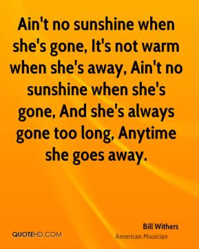 Bill Withers - Ain't no sunshine when she's gone, It's not warm when she's away, Ain't no sunshine when she's gone, And she's always gone too long, Anytime she goes away.