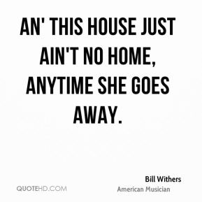 Bill Withers - An' this house just ain't no home, Anytime she goes away.