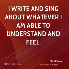 Bill Withers - I write and sing about whatever I am able to understand and feel.