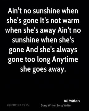 Bill Withers - Ain't no sunshine when she's gone It's not warm when she's away Ain't no sunshine when she's gone And she's always gone too long Anytime she goes away.