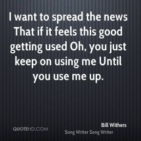 Bill Withers - I want to spread the news That if it feels this good getting used Oh, you just keep on using me Until you use me up.