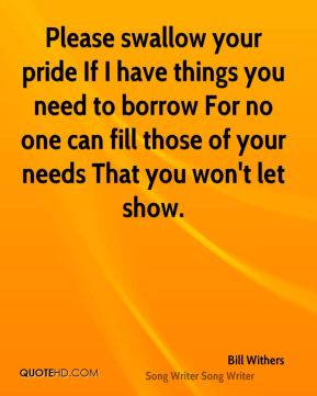 Bill Withers - Please swallow your pride If I have things you need to borrow For no one can fill those of your needs That you won't let show.