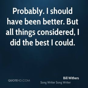 Bill Withers - Probably. I should have been better. But all things considered, I did the best I could.