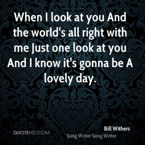 Bill Withers - When I look at you And the world's all right with me Just one look at you And I know it's gonna be A lovely day.