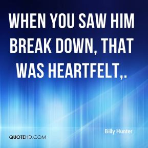 Billy Hunter - When you saw him break down, that was heartfelt.