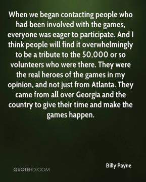Billy Payne - When we began contacting people who had been involved with the games, everyone was eager to participate. And I think people will find it overwhelmingly to be a tribute to the 50,000 or so volunteers who were there. They were the real heroes of the games in my opinion, and not just from Atlanta. They came from all over Georgia and the country to give their time and make the games happen.