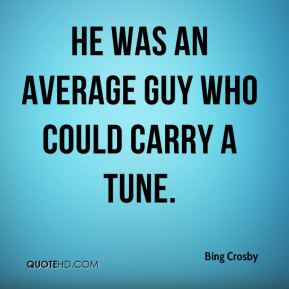 He was an average guy who could carry a tune.