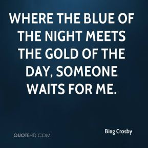 Where the blue of the night Meets the gold of the day, Someone waits for me.