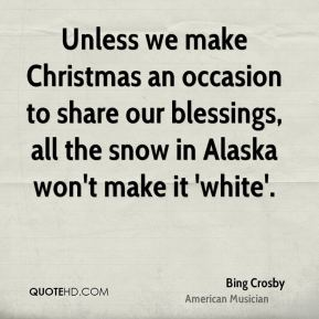 Bing Crosby - Unless we make Christmas an occasion to share our blessings, all the snow in Alaska won't make it 'white'.
