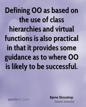 Bjarne Stroustrup - Defining OO as based on the use of class hierarchies and virtual functions is also practical in that it provides some guidance as to where OO is likely to be successful.