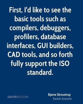 Bjarne Stroustrup - First, I'd like to see the basic tools such as compilers, debuggers, profilers, database interfaces, GUI builders, CAD tools, and so forth fully support the ISO standard.