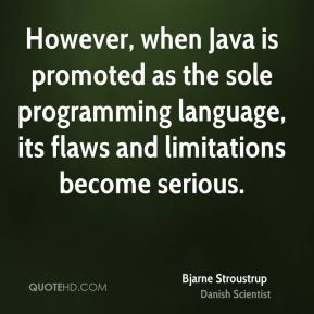 Bjarne Stroustrup - However, when Java is promoted as the sole programming language, its flaws and limitations become serious.