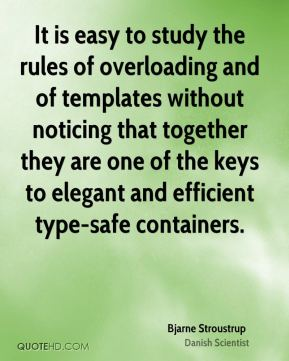 Bjarne Stroustrup - It is easy to study the rules of overloading and of templates without noticing that together they are one of the keys to elegant and efficient type-safe containers.