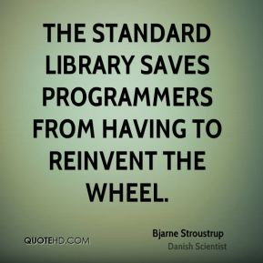 Bjarne Stroustrup - The standard library saves programmers from having to reinvent the wheel.